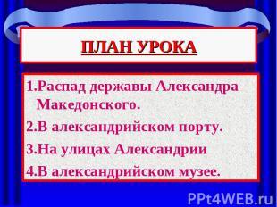 ПЛАН УРОКА 1.Распад державы Александра Македонского. 2.В александрийском порту.