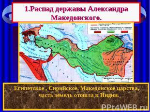 1.Распад державы Александра Македонского. После смерти Александра между его полк