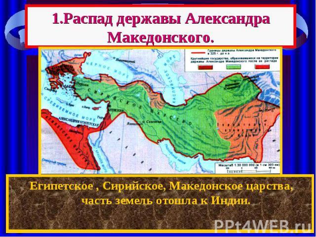 1.Распад державы Александра Македонского. После смерти Александра между его полководцами началась борьба за власть. Держава Александра распалась на: