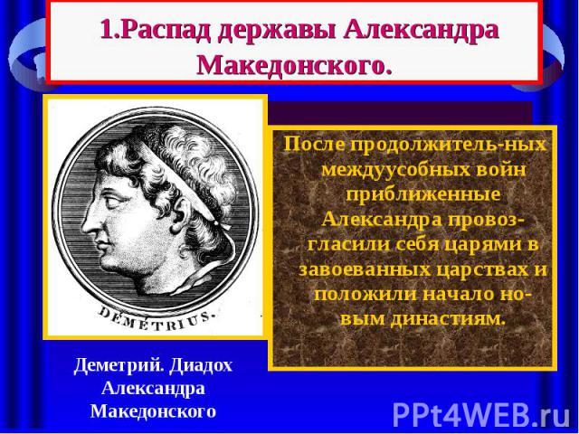 1.Распад державы Александра Македонского. После продолжитель-ных междуусобных войн приближенные Александра провоз-гласили себя царями в завоеванных царствах и положили начало но-вым династиям.