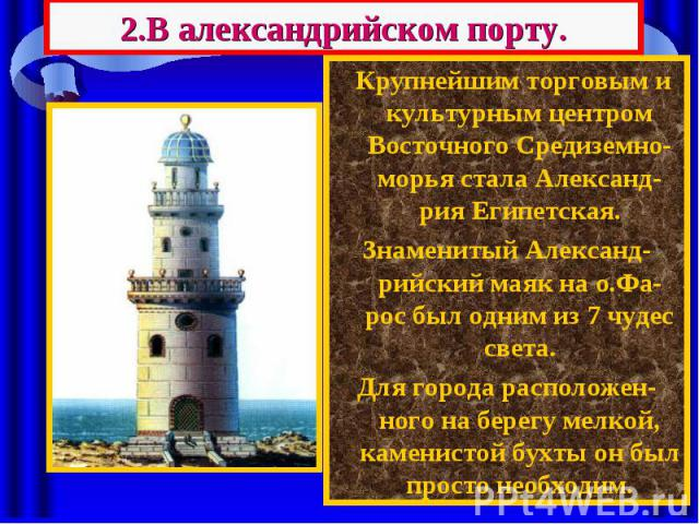 2.В александрийском порту. Крупнейшим торговым и культурным центром Восточного Средиземно-морья стала Александ-рия Египетская. Знаменитый Александ-рийский маяк на о.Фа-рос был одним из 7 чудес света. Для города расположен-ного на берегу мелкой, каме…