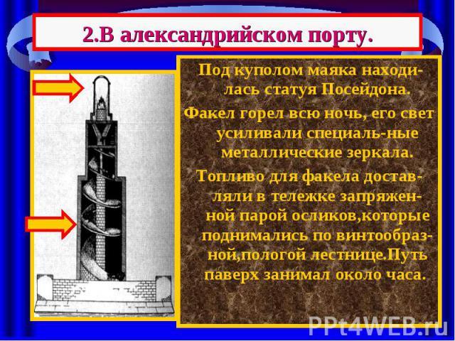 2.В александрийском порту. Под куполом маяка находи-лась статуя Посейдона. Факел горел всю ночь, его свет усиливали специаль-ные металлические зеркала. Топливо для факела достав-ляли в тележке запряжен-ной парой осликов,которые поднимались по винтоо…