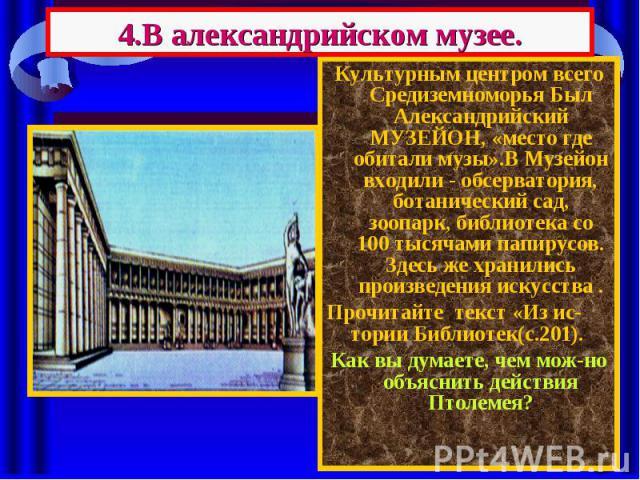 4.В александрийском музее. Культурным центром всего Средиземноморья Был Александрийский МУЗЕЙОН, «место где обитали музы».В Музейон входили - обсерватория, ботанический сад, зоопарк, библиотека со 100 тысячами папирусов. Здесь же хранились произведе…