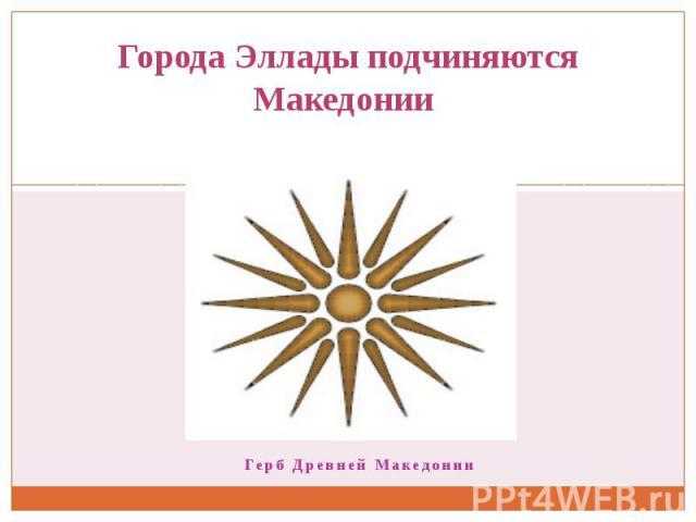 Города Эллады подчиняются Македонии Герб Древней Македонии