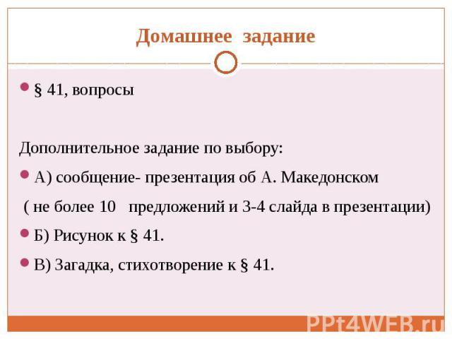 Домашнее задание § 41, вопросы Дополнительное задание по выбору: А) сообщение- презентация об А. Македонском ( не более 10 предложений и 3-4 слайда в презентации) Б) Рисунок к § 41. В) Загадка, стихотворение к § 41.