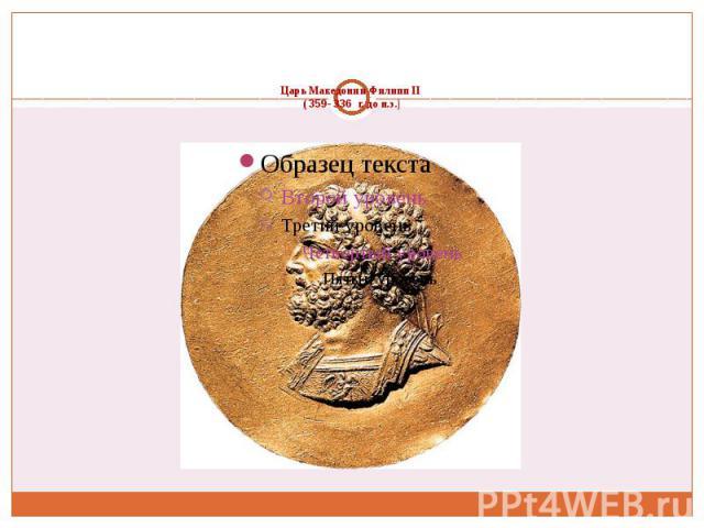 Царь Македонии Филипп II ( 359- 336 г. до н.э.)