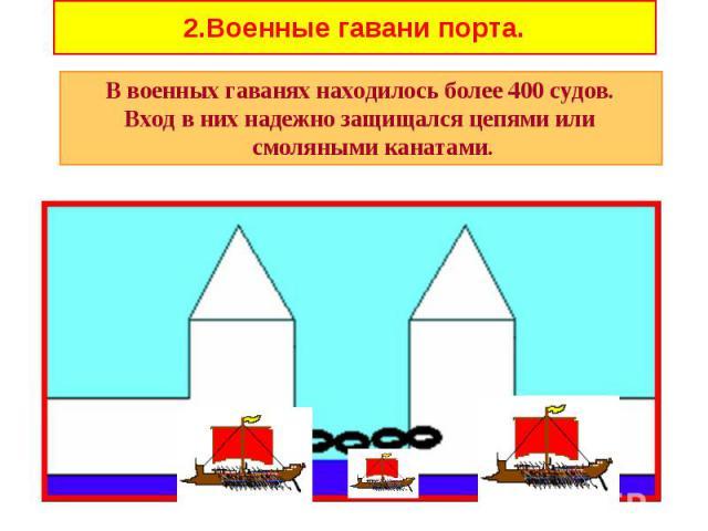 В военных гаванях находилось более 400 судов. В военных гаванях находилось более 400 судов. Вход в них надежно защищался цепями или смоляными канатами.