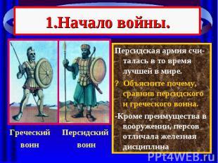 1.Начало войны. Персидская армия счи-талась в то время лучшей в мире. ? Объяснит