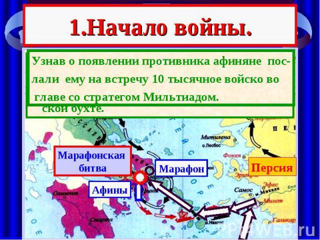 1.Начало войны. В 490 г. до н.э. Персидский царь ДАРИЙ I на 600-х галерах пересек Эгейское море и вы-садился с 20 тысячами воинов в Марафон-ской бухте.