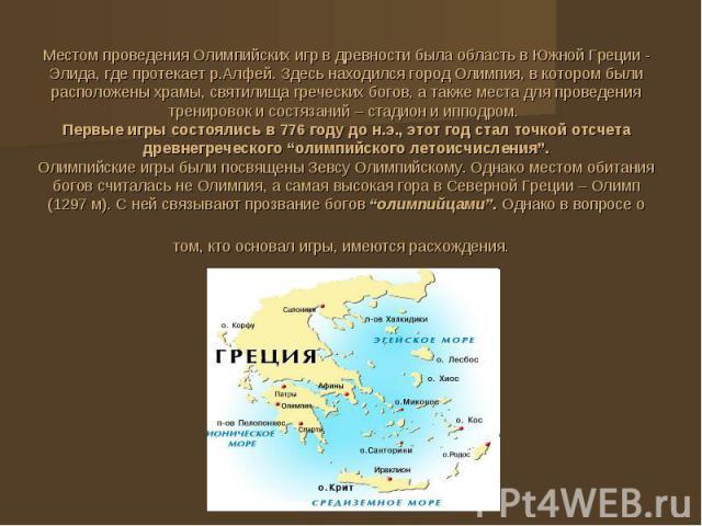 Местом проведения Олимпийских игр в древности была область в Южной Греции - Элида, где протекает р.Алфей. Здесь находился город Олимпия, в котором были расположены храмы, святилища греческих богов, а также места для проведения тренировок и состязани…