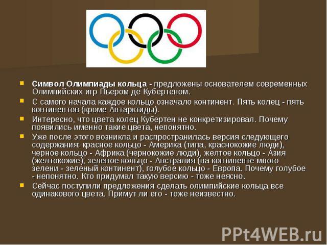 Символ Олимпиады кольца - предложены основателем современных Олимпийских игр Пьером де Кубертеном. Символ Олимпиады кольца - предложены основателем современных Олимпийских игр Пьером де Кубертеном. С самого начала каждое кольцо означало континент. П…