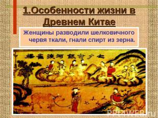 1.Особенности жизни в Древнем Китае Женщины разводили шелковичного червя ткали,