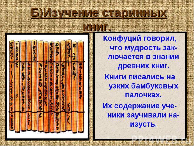 Б)Изучение старинных книг. Конфуций говорил, что мудрость зак-лючается в знании древних книг. Книги писались на узких бамбуковых палочках. Их содержание уче-ники заучивали на-изусть.