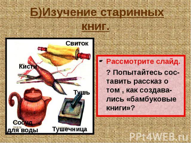 Б)Изучение старинных книг. Рассмотрите слайд. ? Попытайтесь сос-тавить рассказ о том , как создава-лись «бамбуковые книги»?
