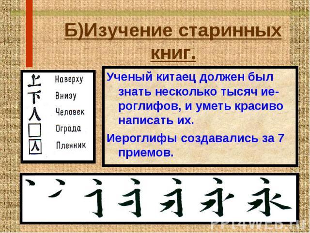 Б)Изучение старинных книг. Ученый китаец должен был знать несколько тысяч ие-роглифов, и уметь красиво написать их. Иероглифы создавались за 7 приемов.