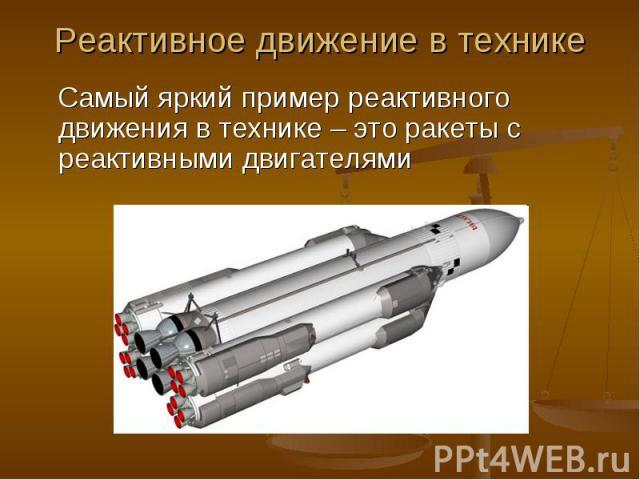 Самый яркий пример реактивного движения в технике – это ракеты с реактивными двигателями Самый яркий пример реактивного движения в технике – это ракеты с реактивными двигателями