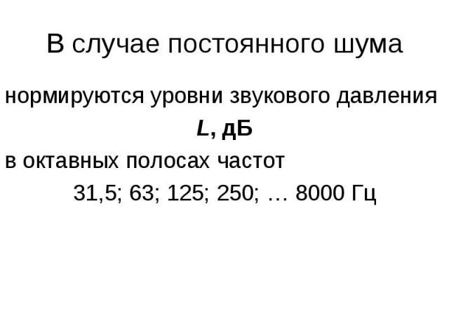 В случае постоянного шума нормируются уровни звукового давления L, дБ в октавных полосах частот 31,5; 63; 125; 250; … 8000 Гц