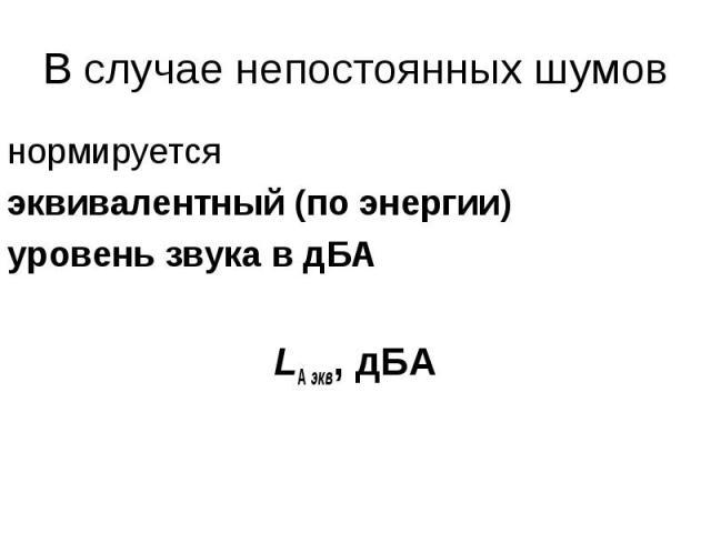 В случае непостоянных шумов нормируется эквивалентный (по энергии) уровень звука в дБА LА экв, дБА