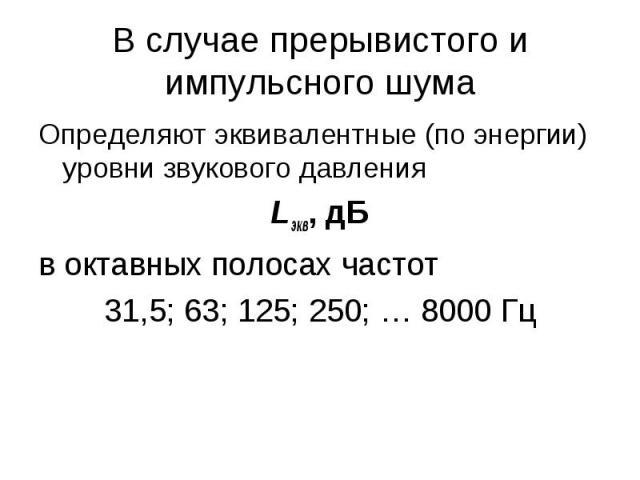 В случае прерывистого и импульсного шума Определяют эквивалентные (по энергии) уровни звукового давления Lэкв, дБ в октавных полосах частот 31,5; 63; 125; 250; … 8000 Гц