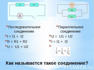 Как называется такое соединение? Последовательное соединение I = I1 = I2 R = R1