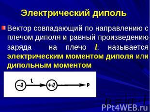 Электрический диполь Вектор совпадающий по направлению с плечом диполя и равный