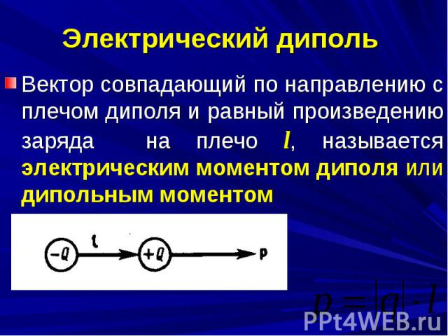 Электрический диполь Вектор совпадающий по направлению с плечом диполя и равный произведению заряда на плечо l, называется электрическим моментом диполя или дипольным моментом