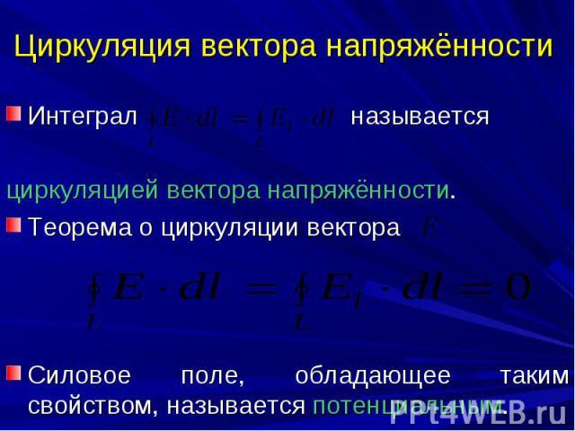 Циркуляция вектора напряжённости Интеграл называется циркуляцией вектора напряжённости. Теорема о циркуляции вектора Силовое поле, обладающее таким свойством, называется потенциальным.