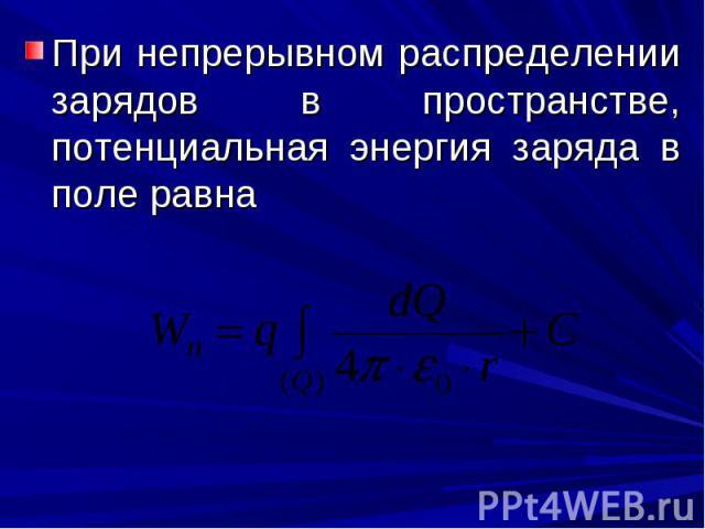 При непрерывном распределении зарядов в пространстве, потенциальная энергия заряда в поле равна При непрерывном распределении зарядов в пространстве, потенциальная энергия заряда в поле равна