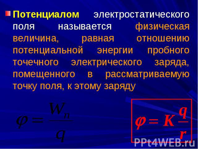 Потенциалом электростатического поля называется физическая величина, равная отношению потенциальной энергии пробного точечного электрического заряда, помещенного в рассматриваемую точку поля, к этому заряду Потенциалом электростатического поля назыв…