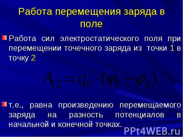 Работа перемещения заряда в поле Работа сил электростатического поля при перемещении точечного заряда из точки 1 в точку 2 т.е., равна произведению перемещаемого заряда на разность потенциалов в начальной и конечной точках.