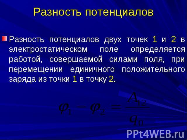 Разность потенциалов Разность потенциалов двух точек 1 и 2 в электростатическом поле определяется работой, совершаемой силами поля, при перемещении единичного положительного заряда из точки 1 в точку 2.