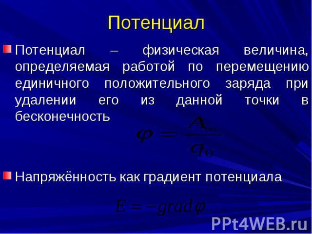 Потенциал Потенциал – физическая величина, определяемая работой по перемещению единичного положительного заряда при удалении его из данной точки в бесконечность Напряжённость как градиент потенциала