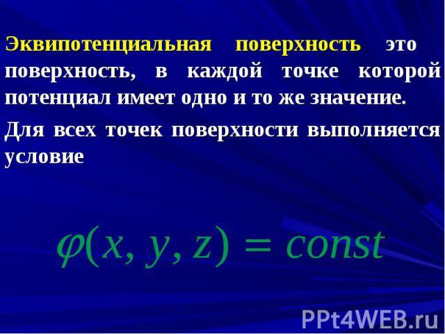 Эквипотенциальная поверхность это поверхность, в каждой точке которой потенциал имеет одно и то же значение. Эквипотенциальная поверхность это поверхность, в каждой точке которой потенциал имеет одно и то же значение. Для всех точек поверхности выпо…