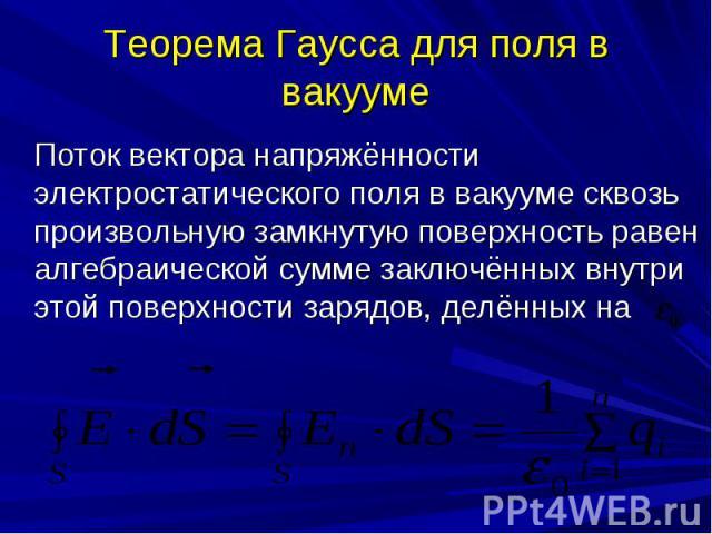 Теорема Гаусса для поля в вакууме Поток вектора напряжённости электростатического поля в вакууме сквозь произвольную замкнутую поверхность равен алгебраической сумме заключённых внутри этой поверхности зарядов, делённых на