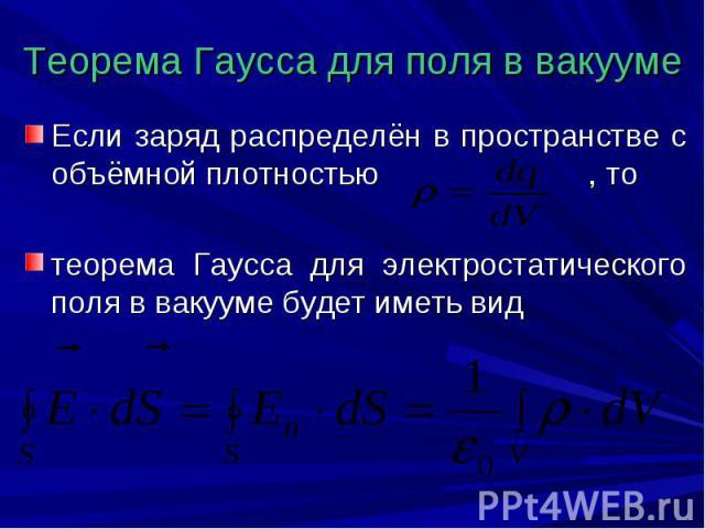 Теорема Гаусса для поля в вакууме Если заряд распределён в пространстве с объёмной плотностью , то теорема Гаусса для электростатического поля в вакууме будет иметь вид