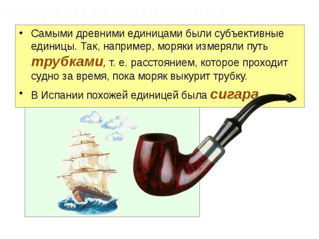 Самыми древними единицами были субъективные единицы. Так, например, моряки измеряли путь трубками, т. е. расстоянием, которое проходит судно за время, пока моряк выкурит трубку. Самыми древними единицами были субъективные единицы. Так, например, мор…