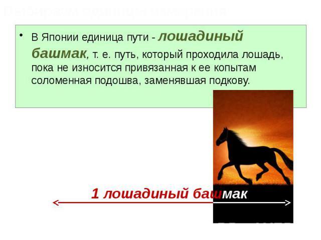 В Японии единица пути - лошадиный башмак, т. е. путь, который проходила лошадь, пока не износится привязанная к ее копытам соломенная подошва, заменявшая подкову. В Японии единица пути - лошадиный башмак, т. е. путь, который проходила лошадь, пока н…
