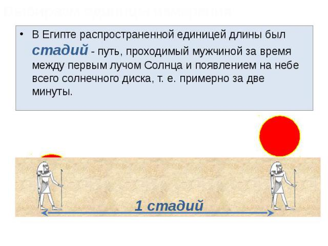 В Египте распространенной единицей длины был стадий - путь, проходимый мужчиной за время между первым лучом Солнца и появлением на небе всего солнечного диска, т. е. примерно за две минуты. В Египте распространенной единицей длины был стадий - путь,…