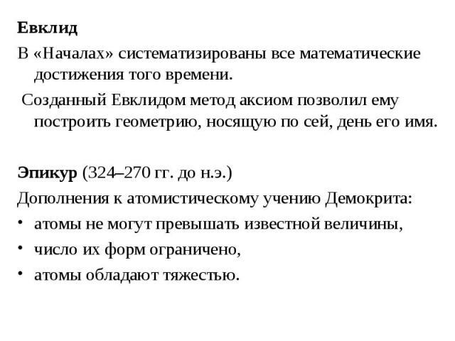 Евклид Евклид В «Началах» систематизированы все математические достижения того времени. Созданный Евклидом метод аксиом позволил ему построить геометрию, носящую по сей, день его имя. Эпикур (324–270 гг. до н.э.) Дополнения к атомистическому учению …