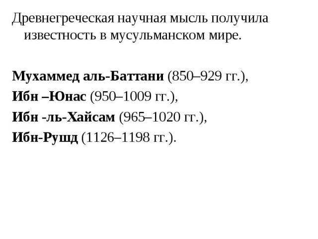 Древнегреческая научная мысль получила известность в мусульманском мире. Древнегреческая научная мысль получила известность в мусульманском мире. Мухаммед аль-Баттани (850–929 гг.), Ибн –Юнас (950–1009 гг.), Ибн -ль-Хайсам (965–1020 гг.), Ибн-Рушд (…