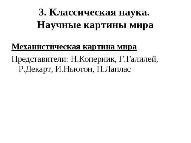 Механистическая картина мира Механистическая картина мира Представители: Н.Коперник, Г.Галилей, Р.Декарт, И.Ньютон, П.Лаплас