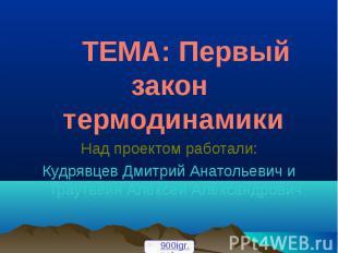 ТЕМА: Первый закон термодинамики Над проектом работали: Кудрявцев Дмитрий Анатол
