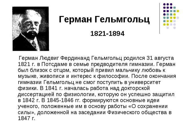 Герман Людвиг Фердинанд Гельмгольц родился 31 августа 1821 г. в Потсдаме в семье предводителя гимназии. Герман был близок с отцом, который привил мальчику любовь к музыке, живописи и интерес к философии. После окончания гимназии Гельмгольц не смог п…