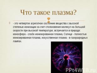 Что такое плазма? - это четвертое агрегатное состояние вещества с высокой степен
