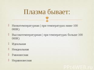 Плазма бывает: Низкотемпературная ( при температурах ниже 100 000К) Высокотемпер