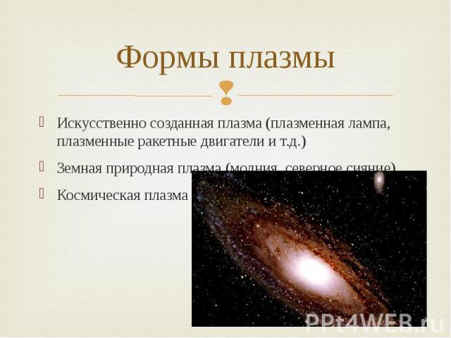 Формы плазмы Искусственно созданная плазма (плазменная лампа, плазменные ракетные двигатели и т.д.) Земная природная плазма (молния, северное сияние) Космическая плазма