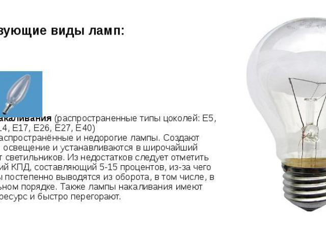Существующие виды ламп: 1. Лампы накаливания(распространенные типы цоколей: E5, E10, E12, E14, E17, E26, E27, E40) Наиболее распространённые и недорогие лампы. Создают комфортное освещение и устанавливаются в широчайший ассортимент светильнико…