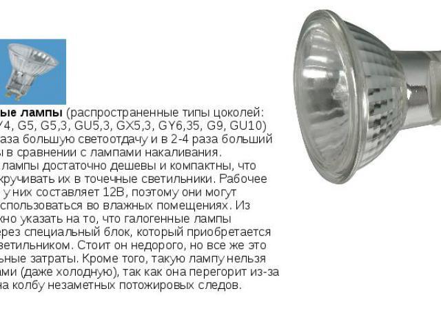 2. Галогенные лампы(распространенные типы цоколей: G4, GU4, GY4, G5, G5,3, GU5,3, GX5,3, GY6,35, G9, GU10) Имеют в 2 раза большую светоотдачу и в 2-4 раза больший срок службы в сравнении с лампами накаливания. Галогенные лампы достаточно дешев…