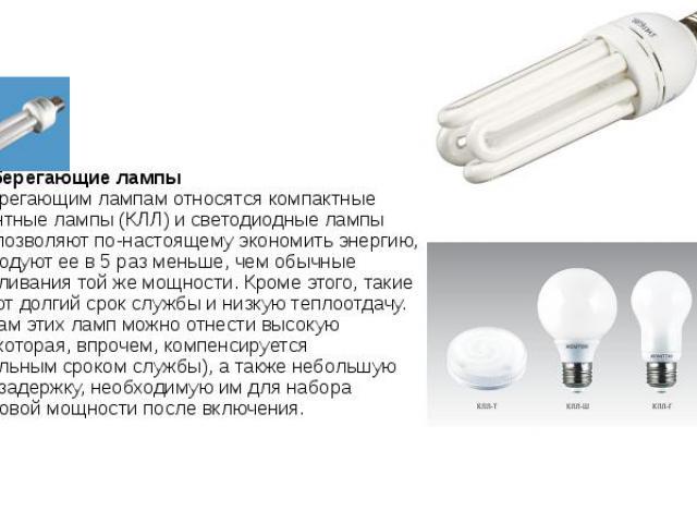 4. Энергосберегающие лампы К энергосберегающим лампам относятся компактные люминесцентные лампы (КЛЛ) и светодиодные лампы (LED). Они позволяют по-настоящему экономить энергию, так как расходуют ее в 5 раз меньше, чем обычные лампы накаливания той ж…
