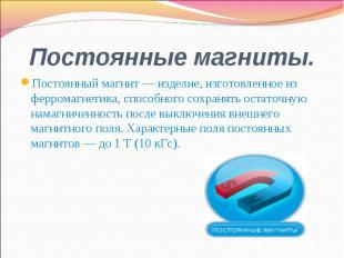 Постоянный магнит — изделие, изготовленное из ферромагнетика, способного сохраня
